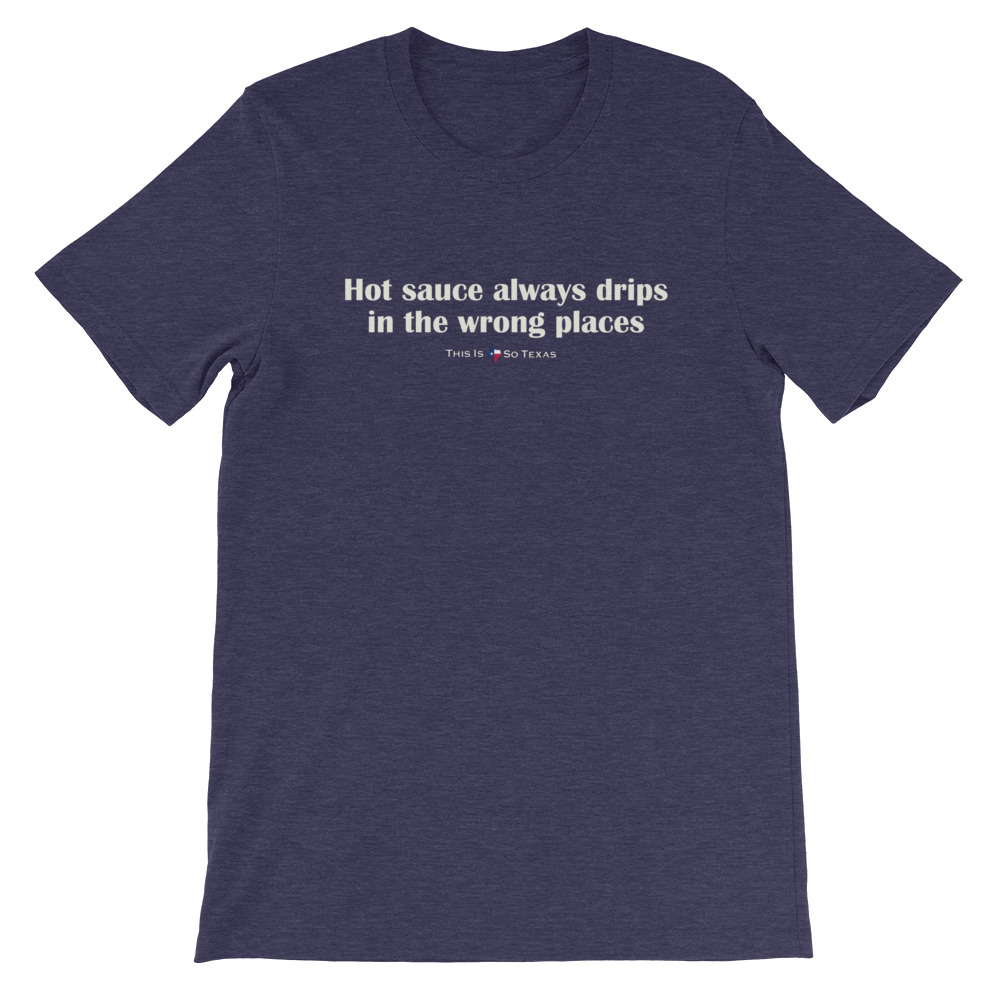 Hot sauce always drips in the wrong places T-shirt